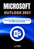 MICROSOFT OUTLOOK 2021: The Complete Beginner to Expert Guide for Microsoft Outlook