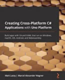 Creating Cross-Platform C# Applications with Uno Platform: Build apps with C# and XAML that run on Windows, macOS, iOS, Android, and WebAssembly (English Edition)