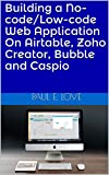 Building a No-code/Low-code Web Application On Airtable, Zoho Creator, Bubble and Caspio (English Edition)