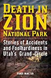 Death in Zion National Park: Stories of Accidents and Foolhardiness in Utah's Grand C